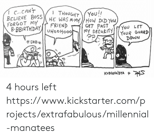 Memes, Kickstarter, and Thought: 1 C...CANT  You!!  THOUGHT  BELIEVE BOSSHE WAS M-MYHOW DIDYOU  FRIEND  FORGOT MY  B-BBIRTHDAYUHOOHO00  GET PAST  MY SECURITY  You LET  YOUR GUARD  DOWN  sOB  KVBERVAIDYA S 4 hours left https://www.kickstarter.com/projects/extrafabulous/millennial-manatees