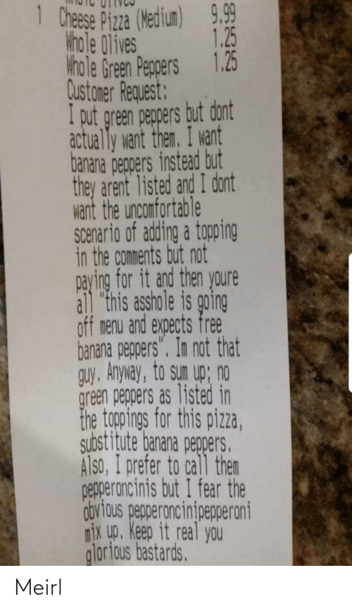 """Pizza, Banana, and Free: 1 Chese Pizza (Wedium)  9.99  1.25  khole 0lives  Hhole Green Peppers 1.25  Qustamer Request:  I put green pegpers but dont  actually want them. I want  banana pegpers instead but  they arent listed and I dont  want the unconfortable  Scenario of adding a topping  in the comments but not  paying for it and then youre  all """"this asshole is going  off menu and expects free  banana peppers"""". In not that  guy, Anyway, to sun up; no  green peppers as listed in  the togopings for this pizza,  substitute banana pegpers.  Also, I prefer to call then  pepperoncinis but I fear the  obvious pepperoncinipepperoni  nix up. Keep it real you  glorious bastards. Meirl"""