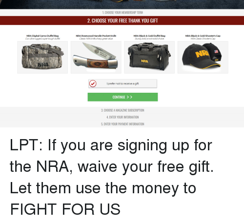 Lpt, Money, and Shooters: 1. CHOOSE YOUR MEMBERSHIP TERM  2. CHOOSE YOUR FREE THANK YOU GIFT  NRA Digital Camo Duffel Bag  Our ultra-rugged supertough duffel  NRA Rosewood Handle Pocket Knife  Classic NRA knife sharp great value  NRA Black & Gold Duffel Bag  Sturdy, bold a rock-solid choice  NRA Black & Gold Shooter's Cap  NRA Classic Shooter's Cap  NAI  NRI  NRA  I prefer not to receive a gift  CONTINUE 〉 〉  3. CHOOSE A MAGAZINE SUBSCRIPTION  . ENTER YOUR INFORMATION  5. ENTER YOUR PAYMENT INFORMATION