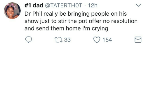 Crying, Dad, and Home:  #1 dad @TATERTHOT 12h  Dr Phil really be bringing people on his  show just to stir the pot offer no resolution  and send them home I'm crying  L233  154
