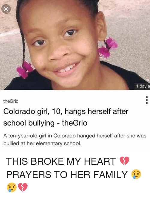 Family, Memes, and School: 1 day a  theGrio  Colorado girl, 10, hangs herself after  school bullying theGrio  A ten-vear-old girl in Colorado hanged herself after she was  bullied at her elementary school. THIS BROKE MY HEART 💔 PRAYERS TO HER FAMILY 😢😢💔