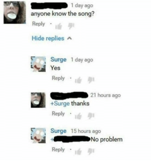 Anyone Know, Yes, and Song: 1 day ago  anyone know the song?  Reply . !  Hide replies  Surge 1 day ago  Yes  Reply  21 hours ago  +Surge thanks  Reply .ié  Surge 15 hours ago  Reply  No problem