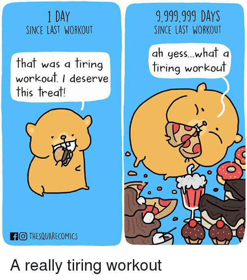 Memes, 🤖, and Day: 1 DAY  SINCE LAST WORKOUT  9,999.999 DAYS  SINCE LAST WORKOUT  ah yess..what a  tiring workout  that was a tiring  workout I deserve  this treat!  O THESQUARECOMICS A really tiring workout