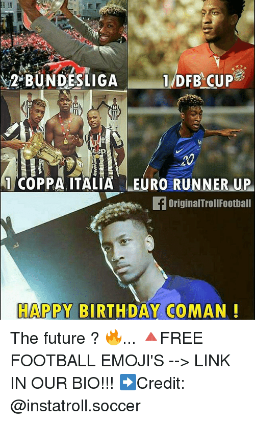 Birthday, Football, and Future: 1 DFB CUP  2 BUNDESLIGA  Veep  1 COPPA ITALIA EURO RUNNER UP  foriginalTroll Football  HAPPY BIRTHDAY COMAN The future ? 🔥... 🔺FREE FOOTBALL EMOJI'S --> LINK IN OUR BIO!!! ➡️Credit: @instatroll.soccer