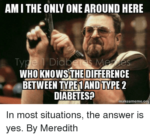 1 diab who knows the difference between type 1 and 407328 ✅ 25 best memes about diabetes memes diabetes memes,Meredith Meme Images