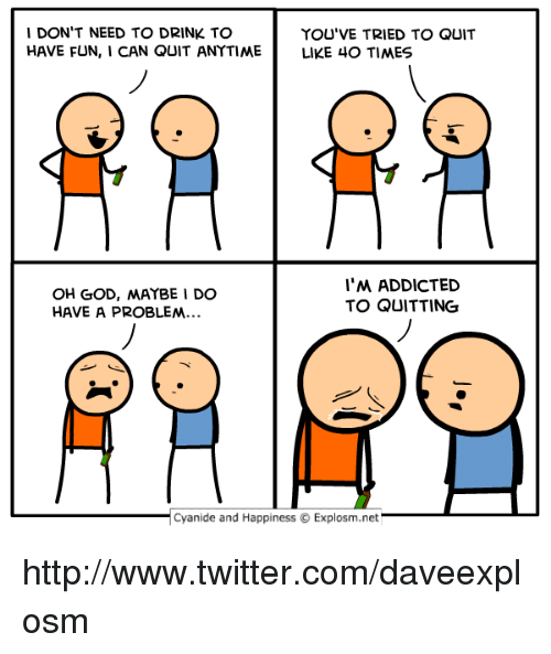 Dank, God, and Twitter: 1 DON'T NEED TO DRINK TO  HAVE FUN, I CAN QUIT ANTTIMEL  YOU'VE TRIED TO QUIT  LIKE 40 TIMES  OH GOD, MAYBE I DO  HAVE A PROBLEM  l'M ADDICTED  TO QUITTING  | Cyanide and Happiness © Explosm.net http://www.twitter.com/daveexplosm