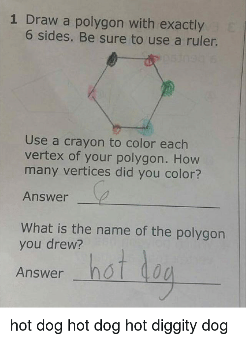 Ironic, Ruler, and What Is: 1 Draw a polygon with exactly  6 sides. Be sure to use a ruler.  Use a crayon to color each  vertex of your polygon. How  many vertices did you color?  Answer  What is the name of the polygon  you drew?  rer hat  Answer hot dog hot dog hot diggity dog