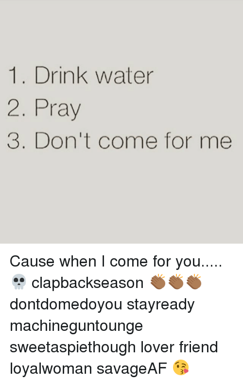 1 Drink Water 2 Pray 3 Dont Come For Me Cause When I Come For You