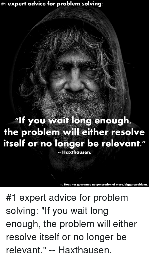 """Advice, Funny, and Will:  #1 expert advice for problem solving:  lf you wait long enough.  the problem will either resolve  itself or no longer be relevanf.""""  -- Haxthausen  ) Does not guarantee no generation of more, bigger problems. #1 expert advice for problem solving: """"If you wait long enough, the problem will either resolve itself or no longer be relevant."""" -- Haxthausen."""