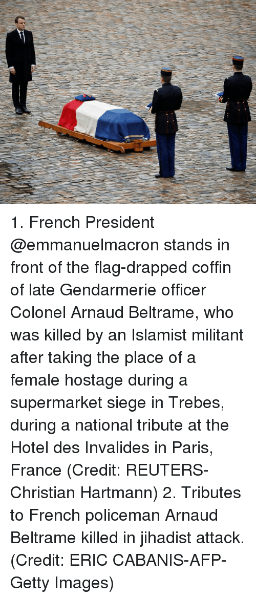 Memes, France, and Getty Images: 1. French President @emmanuelmacron stands in front of the flag-drapped coffin of late Gendarmerie officer Colonel Arnaud Beltrame, who was killed by an Islamist militant after taking the place of a female hostage during a supermarket siege in Trebes, during a national tribute at the Hotel des Invalides in Paris, France (Credit: REUTERS-Christian Hartmann) 2. Tributes to French policeman Arnaud Beltrame killed in jihadist attack. (Credit: ERIC CABANIS-AFP-Getty Images)