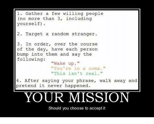 """Target, Never, and Random: 1. Gather a few willing people  (no more than 3, including  yourself).  2. Target a random stranger  3. In order, over the course  of the day, have each persorn  bump into them and say the  followingake up.""""  """"You're in a coma.""""  """"This isn't real  4. After saying your phrase, walk away and  pretend it never happened  YOUR MISSION  Should you choose to accept it"""
