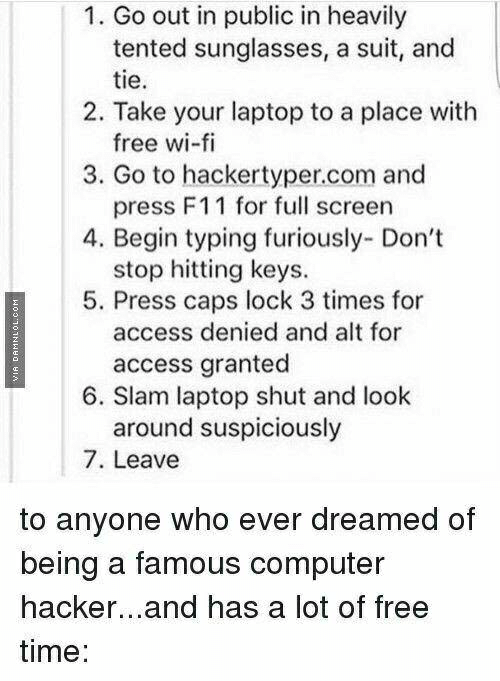 Access, Computer, and Free: 1. Go out in public in heavily  tented sunglasses, a suit, and  2. Take your laptop to a place with  3. Go to hackertyper.com and  4. Begin typing furiously- Dont  5. Press caps lock 3 times for  tie  free wi-fi  press F11 for full screen  stop hitting keys.  access denied and alt for  access granted  6. Slam laptop shut and look  around suspiciously  7. Leave  to anyone who ever dreamed of  being a famous computer  hacker...and has a lot of free  time