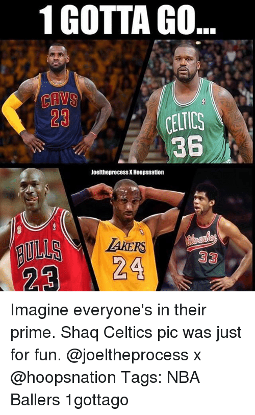 Cavs, Memes, and Nba: 1 GOTTA GO  CAVS  23  361  Joeltheprocess X Hoopsnation  TAKERS Imagine everyone's in their prime. Shaq Celtics pic was just for fun. @joeltheprocess x @hoopsnation Tags: NBA Ballers 1gottago