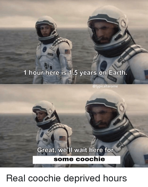 Memes, Earth, and 🤖: 1 hour here is 1.5 years on Earth.  @typicalterome  Great, we'll wait here for  some coochie Real coochie deprived hours
