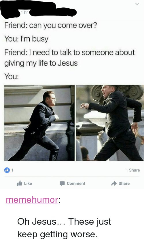 "Come Over, Jesus, and Life: 1 hr  Friend: can you come over?  You: I'm busy  Friend: I need to talk to someone about  giving my life to Jesus  You:  OU:  1  1 Share  Like  Comment  Share <p><a href=""http://memehumor.tumblr.com/post/151208032233/oh-jesus-these-just-keep-getting-worse"" class=""tumblr_blog"">memehumor</a>:</p>  <blockquote><p>Oh Jesus… These just keep getting worse.</p></blockquote>"