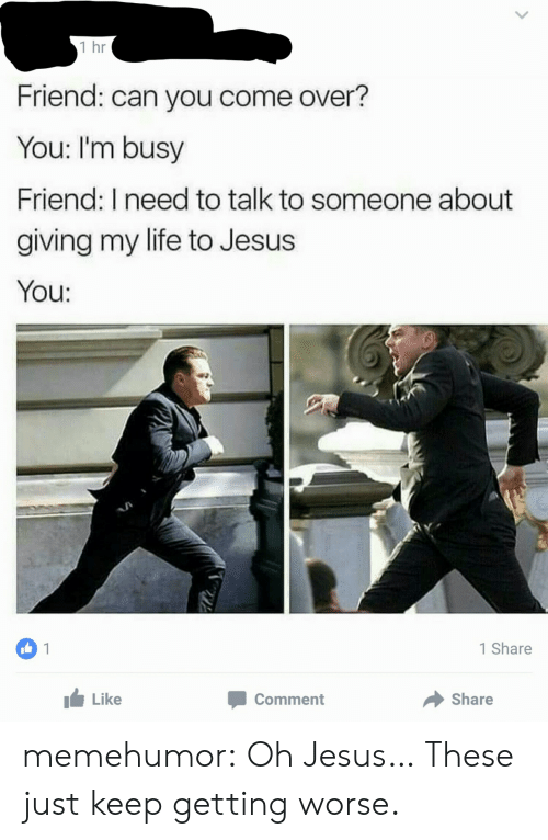 Come Over, Jesus, and Life: 1 hr  Friend: can you come over?  You: I'm busy  Friend: I need to talk to someone about  giving my life to Jesus  You:  OU:  1  1 Share  Like  Comment  Share memehumor:  Oh Jesus… These just keep getting worse.