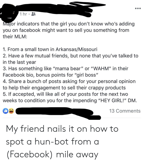 Facebook, Friends, and Arkansas: 1 hr  MaJor indicators that the girl you don't know who's adding  you on facebook might want to sell you something from  their MLM:  1. From a small town in Arkansas/Missouri  2. Have a few mutual friends, but none that you've talked to  in the last year  3. Has something like