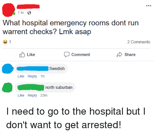 Run, Hospital, and Swedish: 1 hr  What hospital emergency rooms dont run  warrent checks? Lmk asap  2 Comments  Like  Comment  Share  Swedish  Like Reply 1h  north suburban  Like Reply 23m