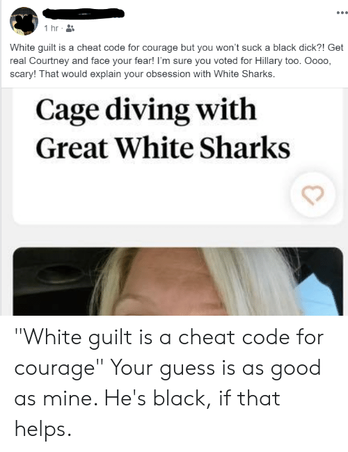 """Black, Good, and Guess: 1 hr  White guilt is a cheat code for courage but you won't suck a black dick?! Get  real Courtney and face your fear! I'm sure you voted for Hillary too. Oooo,  scary! That would explain your obsession with White Sharks.  Cage diving with  Great White Sharks """"White guilt is a cheat code for courage"""" Your guess is as good as mine. He's black, if that helps."""