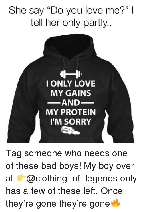 "Bad, Bad Boys, and Love: 1 I  She say ""Do you love me?""I  tell her only partly.  I ONLY LOVE  MY GAINS  AND  MY PROTEIN  I'M SORRY Tag someone who needs one of these bad boys! My boy over at 👉@clothing_of_legends only has a few of these left. Once they're gone they're gone🔥"