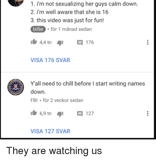 Chill, Fbi, and Reddit: 1. i'm not sexualizing her guys calm down.  2. i'm well aware that she is 16  3. this video was just for fun!  billie  för 1 månad sedan  4,4 tn  176  VISA 176 SVAR  Yall need to chill before I start writing names  down.  FBI för 2 veckor sedan  6,9 tn  12  VISA 127 SVAF