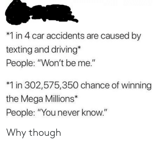 """Driving, Texting, and Mega: *1 in 4 car accidents are caused by  texting and driving*  People: """"Won't be me.""""  1 in 302,575,350 chance of winning  the Mega Millions*  People: """"You never know."""" Why though"""