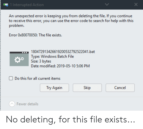 Facepalm, Windows, and Date: 1 Interrupted Acti  An unexpected error is keeping you from deleting the file. If you continue  to receive this error, you can use the error code to search for help with this  problem  Error 0x80070050: The file exists  180472913426619200532792522041.bat  Type: Windows Batch File  Size: 3 bytes  Date modified: 2019-05-10 5:06 PM  do  Do this for all current items  Try Again  Skip  Cancel  Fewer details No deleting, for this file exists...