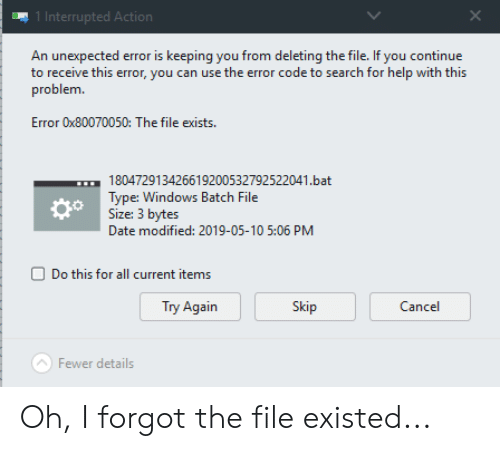 Windows, Date, and Help: 1 Interrupted Acti  An unexpected error is keeping you from deleting the file. If you continue  to receive this error, you can use the error code to search for help with this  problem  Error 0x80070050: The file exists  180472913426619200532792522041.bat  Type: Windows Batch File  Size: 3 bytes  Date modified: 2019-05-10 5:06 PM  do  Do this for all current items  Try Again  Skip  Cancel  Fewer details Oh, I forgot the file existed...