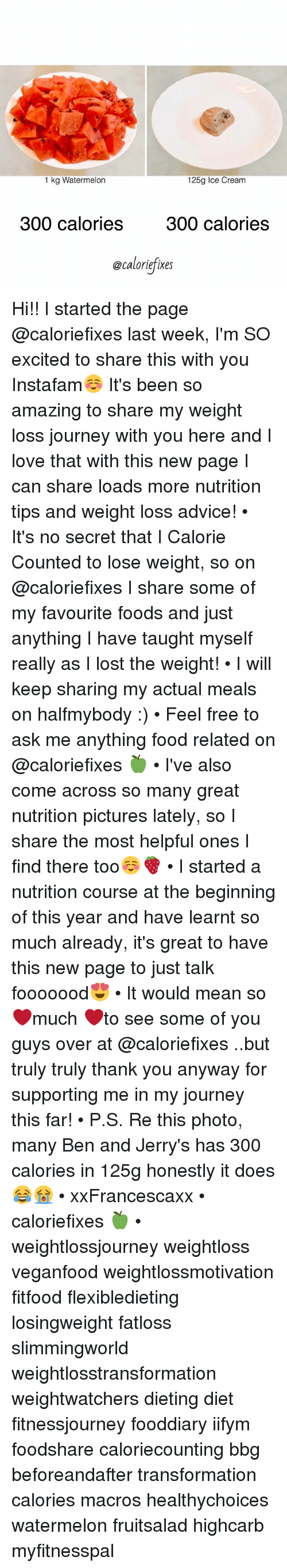 Advice, Dieting, and Food: 1 kg Watermelon  125g Ice Cream  300 calories 300 calories  @caloriefixes Hi!! I started the page @caloriefixes last week, I'm SO excited to share this with you Instafam☺️ It's been so amazing to share my weight loss journey with you here and I love that with this new page I can share loads more nutrition tips and weight loss advice! • It's no secret that I Calorie Counted to lose weight, so on @caloriefixes I share some of my favourite foods and just anything I have taught myself really as I lost the weight! • I will keep sharing my actual meals on halfmybody :) • Feel free to ask me anything food related on @caloriefixes 🍏 • I've also come across so many great nutrition pictures lately, so I share the most helpful ones I find there too☺️🍓 • I started a nutrition course at the beginning of this year and have learnt so much already, it's great to have this new page to just talk fooooood😍 • It would mean so ❤️much ❤️to see some of you guys over at @caloriefixes ..but truly truly thank you anyway for supporting me in my journey this far! • P.S. Re this photo, many Ben and Jerry's has 300 calories in 125g <as many people were unsure on @caloriefixes !> honestly it does😂😭 • xxFrancescaxx • caloriefixes 🍏 • weightlossjourney weightloss veganfood weightlossmotivation fitfood flexibledieting losingweight fatloss slimmingworld weightlosstransformation weightwatchers dieting diet fitnessjourney fooddiary iifym foodshare caloriecounting bbg beforeandafter transformation calories macros healthychoices watermelon fruitsalad highcarb myfitnesspal