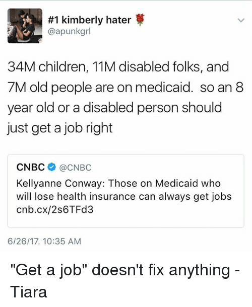 "Children, Conway, and Memes:  #1 kimberly hater  @apunkgrl  34M children, 11M disabled folks, and  7M old people are on medicaid. so an 8  year old or a disabled person should  just get a job right  CNBC @CNBC  Kellyanne Conway: Those on Medicaid who  will lose health insurance can always get jobs  cnb.cx/2s6TFd3  6/26/17. 10:35 AM ""Get a job"" doesn't fix anything -Tiara"