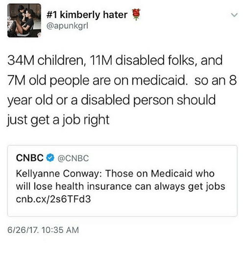 Children, Conway, and Memes:  #1 kimberly hater  @apunkgrl  34M children, 11M disabled folks, and  7M old people are on medicaid. so an 8  year old or a disabled person should  just get a job right  CNBC @CNBC  Kellyanne Conway: Those on Medicaid who  will lose health insurance can always get jobs  cnb.cx/2s6TFd3  6/26/17. 10:35 AM