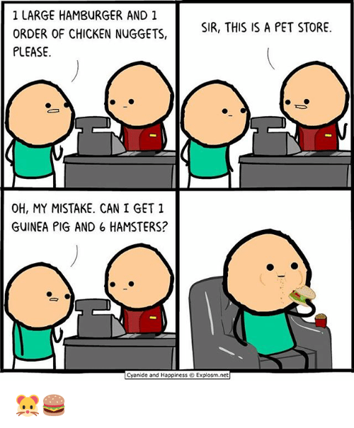 Memes, Chicken, and Cyanide and Happiness: 1 LARGE HAMBURGER AND 1  ORDER OF CHICKEN NUGGETS,  PLEASE  SIR, THIS IS A PET STORE.  OH, MY MISTAKE. CAN I GET 1  GUINEA PIG AND 6 HAMSTERS?  Cyanide and Happiness © Explosm.net 🐹🍔