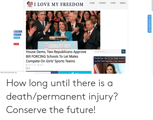 Future, Girls, and Love: 1 LOVE MY FREEDOM HOME CONTACT STORE MEMES  Share 611  Like 611  y Tweet  EQUAL  Save  House Dems, Two Republicans Approve  Bill FORCING Schools To Let Males  Compete On Girls' Sports Teams  Search the site  9  Would You Like To See Judge Jeanine  As Our Next Supreme Court Justice?  酋April 12, 201. Martin  3  https://ilovemyfreedom.org  Tweet How long until there is a death/permanent injury? Conserve the future!