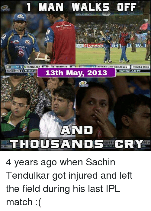 Memes, Match, and Sachin Tendulkar: 1 MAN WALKS OFF  VIDEOCOn  TENDULKAR 3sa21T  94-1  NEEn R5 MnRF RUNS TO WIN  FROM 50 BALLS  NEED 8 SoFF 5 01 AT THIS STAC  REQUIRED: 10.20 RPO  13th May, 2013  AND  THOUSANDS  URRENT:8  CRY  EED 85  94  50  B 4 years ago when Sachin Tendulkar got injured and left the field during his last IPL match :(