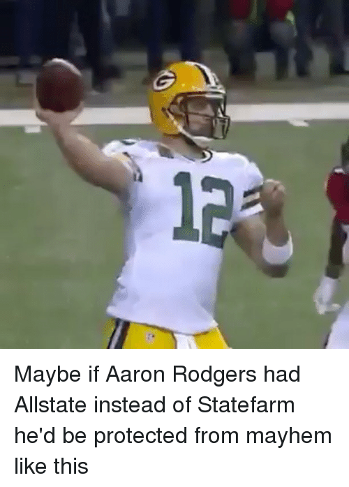 Aaron Rodgers, Memes, and Allstate: 1 Maybe if Aaron Rodgers had Allstate instead of Statefarm he'd be protected from mayhem like this