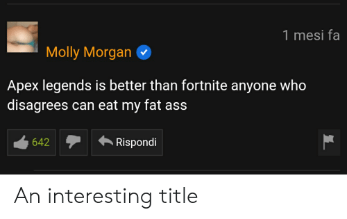 Ass, Fat Ass, and Molly: 1 mesi fa  Molly Morgan  Apex legends is better than fortnite anyone who  disagrees can eat my fat ass  Rispondi An interesting title
