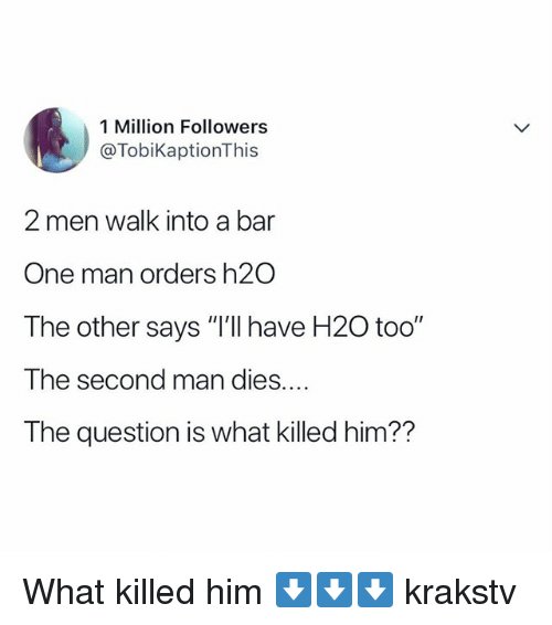 "Memes, 🤖, and H2o: 1 Million Followers  @TobiKaptionThis  2 men walk into a bar  One man orders h2O  The other says ""I'lI have H20 too""  The second man dies....  The question is what killed him?? What killed him ⬇️⬇️⬇️ krakstv"