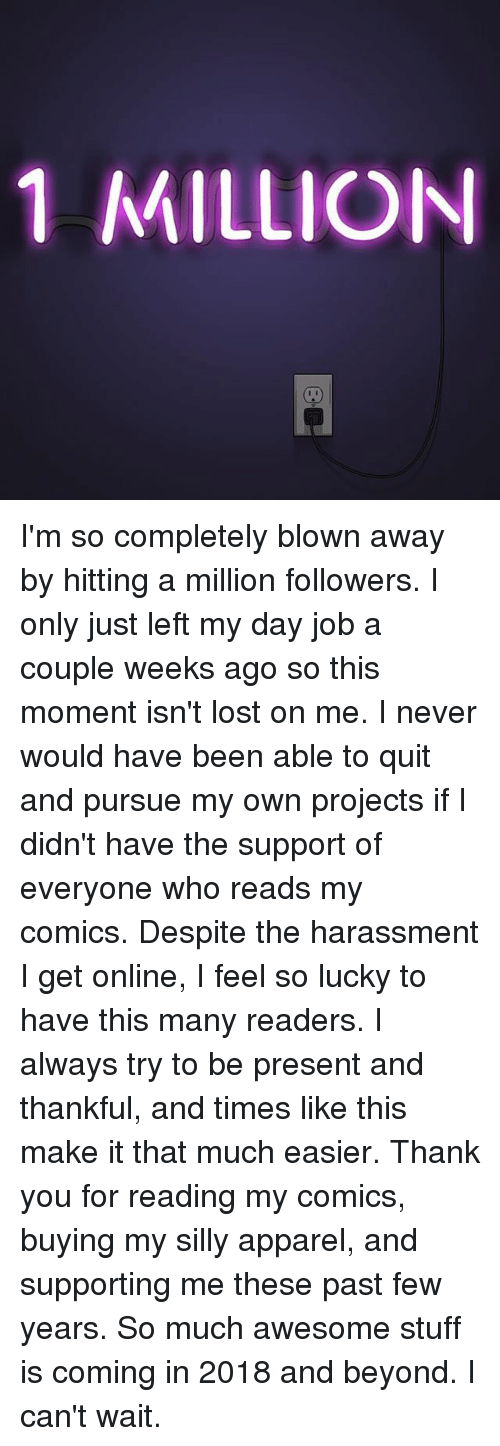Memes, Lost, and Thank You: 1 MILLION I'm so completely blown away by hitting a million followers. I only just left my day job a couple weeks ago so this moment isn't lost on me. I never would have been able to quit and pursue my own projects if I didn't have the support of everyone who reads my comics. Despite the harassment I get online, I feel so lucky to have this many readers. I always try to be present and thankful, and times like this make it that much easier. Thank you for reading my comics, buying my silly apparel, and supporting me these past few years. So much awesome stuff is coming in 2018 and beyond. I can't wait.