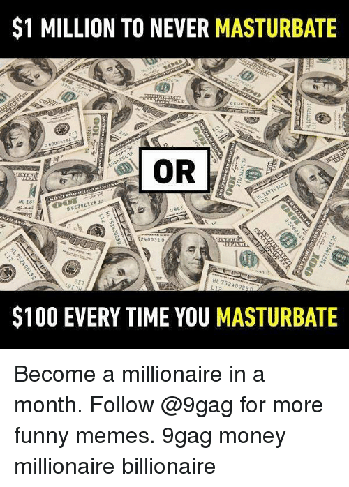 9gag, Anaconda, and Funny: $1 MILLION TO NEVER MASTURBATE  240031 D  310  HL 7524002  $100 EVERY TIME YOU MASTURBATE Become a millionaire in a month. Follow @9gag for more funny memes. 9gag money millionaire billionaire
