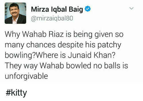 Kitties, Memes, and Bowling: 1 Mirza Iqbal Baig  Camirzaiqbal80  Why Wahab Riaz is being given so  many chances despite his patchy  bowling? Where is Junaid Khan?  They way Wahab bowled no balls is  unforgivable #kitty