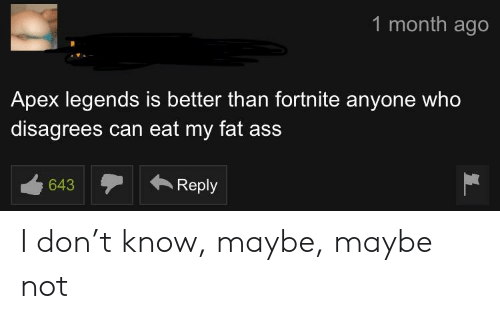 Ass, Fat Ass, and Apex: 1 month ago  Apex legends is better than fortnite anyone who  disagrees can eat my fat ass  c40Reply  643 I don't know, maybe, maybe not