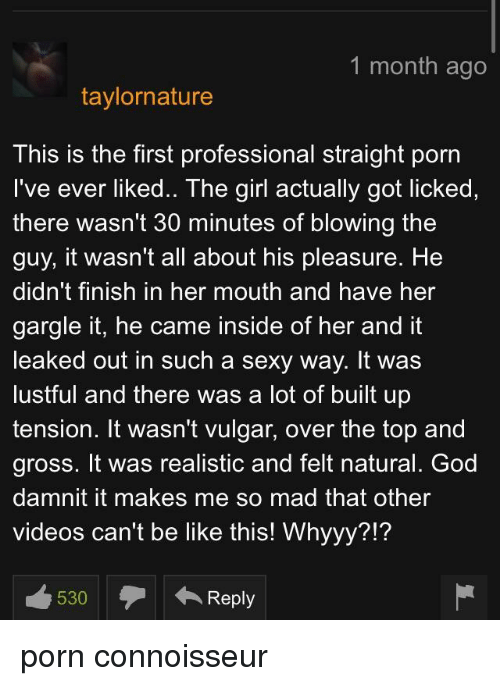 Be Like, God, and Sexy: 1 month ago  taylornature  This is the first professional straight porn  I've ever liked.. The girl actually got licked,  there wasn't 30 minutes of blowing the  guy, it wasn't all about his pleasure. He  didn't finish in her mouth and have her  gargle it, he came inside of her and it  leaked out in such a sexy way. It was  lustful and there was a lot of built up  tension. It wasn't vulgar, over the top and  gross. It was realistic and felt natural. God  damnit it makes me so mad that other  videos can't be like this! Whyyy?!? porn connoisseur