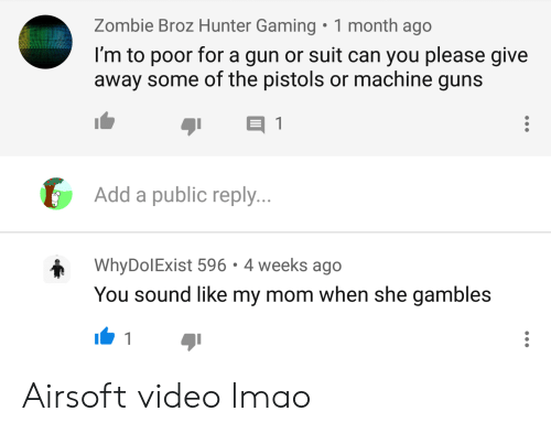 Guns, Lmao, and Video: 1 month ago  Zombie Broz Hunter Gaming  I'm to poor for a gun or suit can you please give  away some of the pistols or machine guns  E 1  Add a public reply...  Why DolExist 596  4 weeks ago  You sound like my mom when she gambles  1 Airsoft video lmao