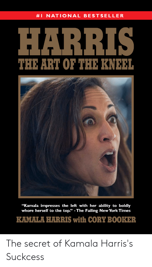 "New York, New York Times, and Ability:  #1 NAT I ONAL BESTSELLER  HARRIS  THE ART OF THE KNEEL  ""Kamala impresses the left with her ability to boldly  whore herself to the top."" - The Failing New York Times  KAMALA HARRIS with CORY BOOKER The secret of Kamala Harris's Suckcess"
