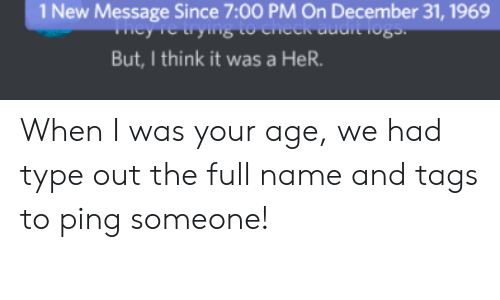Her, Ping, and Name: 1 New Message Since 7:00 PM On December 31, 1969  Phey re trymg to cheek addit logs.  But, I think it was a HeR When I was your age, we had type out the full name and tags to ping someone!