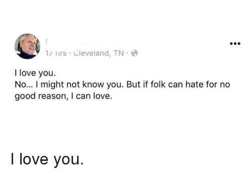 Love, I Love You, and Cleveland: 1/ nrs Cleveland, TN  I love you  No... I might not know you. But if folk can hate for no  good reason, I can love. I love you.