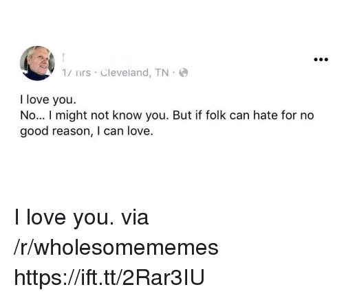 Love, I Love You, and Cleveland: 1/ nrs Cleveland, TN  I love you  No... I might not know you. But if folk can hate for no  good reason, I can love. I love you. via /r/wholesomememes https://ift.tt/2Rar3IU