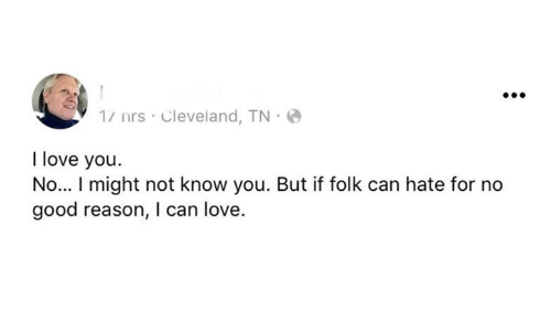 Love, I Love You, and Cleveland: 1/ nrs Cleveland, TN  I love you.  No... I might not know you. But if folk can hate for no  good reason, I can love.