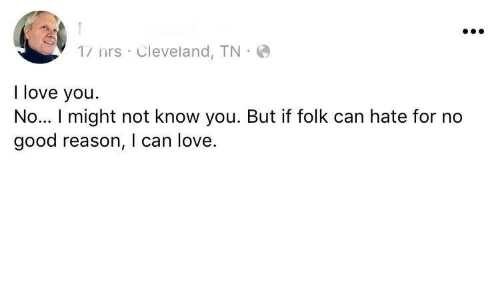 Love, I Love You, and Cleveland: 1/ nrs Cleveland, TN  I love you.  No... I might not know you. But if folk can hate for no  good reason, I can love