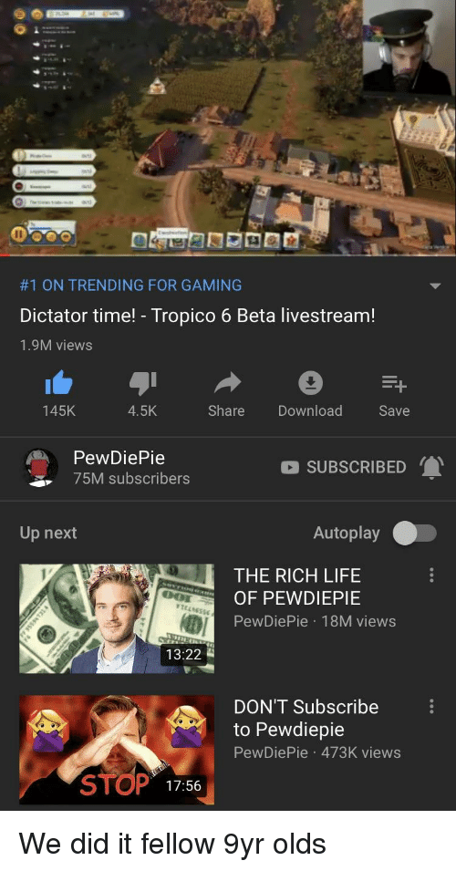 Life, Time, and Gaming:  #1 ON TRENDING FOR GAMING  Dictator time! - Tropico 6 Beta livestream!  1.9M views  145K  4.5K  Share  Download  Save  PewDiePie  75M subscribers  SUBSCRIBED  Up next  Autoplay  THE RICH LIFE  O PEWDIEPIE  PewDiePie 18M views  13:22  DON'T Subscribe  to Pewdiepie  PewDiePie 473K views  STOP  17:56